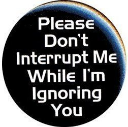 "PLEASE DON'T INTERRUPT ME WHILE I'M IGNORING YOU Pinback Button 1.25"" Pin / Badge"