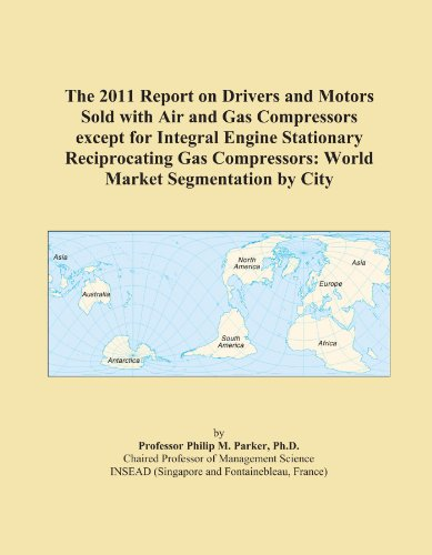 The 2011 Report on Drivers and Motors Sold with Air and Gas Compressors except for Integral Engine Stationary Reciprocating Gas Compressors: World Market Segmentation by City ()
