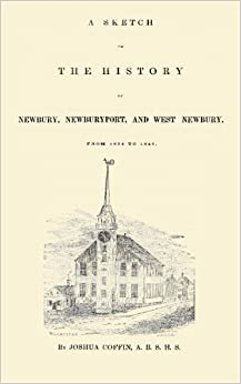 Book A Sketch of the History of Newbury, Newburyport, and West Newbury, From 1635 to 1845