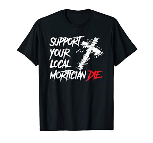 Support Your Local Mortician Die T-Shirt Funeral Director Te