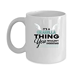 ORABELLA Coffee Mug - Personalized Name Mugs Gift for ORABELLA Him, Her, Adult - On Chritmas Day, Thank's Giving, Birthday - It's A ORABELLA Thing You Wouldn't Understand 11 Oz Funny White Mugs