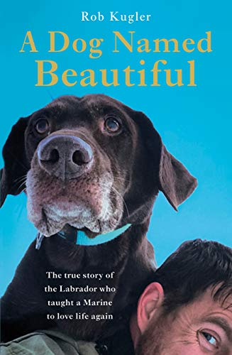 A Dog Named Beautiful: The true story of the Labrador who taught a Marine to love life again por Robert Kugler
