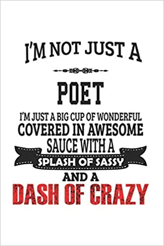 Im Not Just A Poet Im Just A Big Cup Of Wonderful Covered In Awesome Sauce With A Splash Of Sassy And A Dash Of Crazy: Notebook: Awesome Poet Notebook 6 x 9 Compact Size- 109 Blank Lined Pages Journal Gift Diary Doodle Gift or Notebook