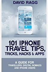 101 iPhone Travel Tips, Tricks, Hacks and Apps: A Guide for Travellers, Digital Nomads, and iPhone Users Paperback