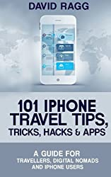 101 iPhone Travel Tips, Tricks, Hacks and Apps: A Guide for Travellers, Digital Nomads, and iPhone Users