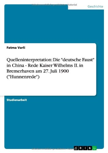 """Quelleninterpretation: Die """"deutsche Faust"""" in China - Rede Kaiser Wilhelms II. in Bremerhaven am 27. Juli 1900 (""""Hunnenrede"""") (German Edition) pdf"""
