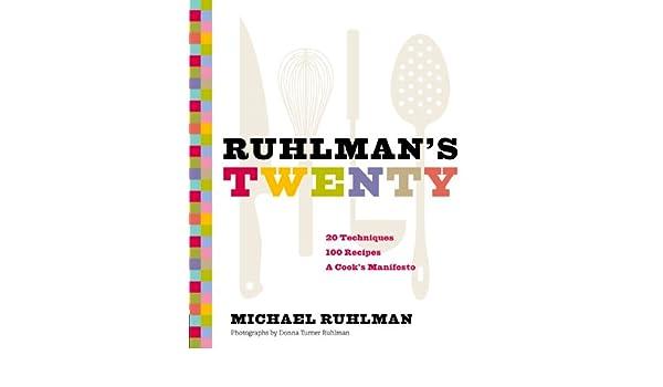 Ruhlmans Twenty: 20 Techniques, 100 Recipes, A Cooks Manifesto ...