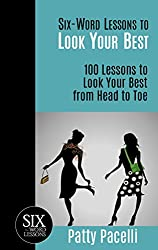Six-Word Lessons to Look Your Best: 100 Six-Word Lessons to Look Your Best from Head to Toe (The SIx-Word Lessons Series)