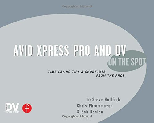 Avid Xpress Pro and DV On the Spot: Time Saving Tips & Shortcuts from the Pros (On The Spot {Series}) by Focal Press