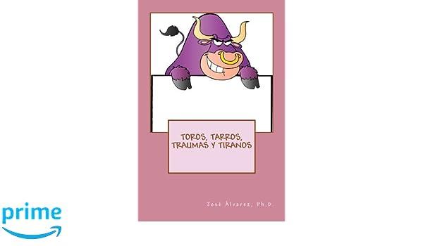 Toros, Tarros, Traumas y Tiranos (Spanish Edition): Ph.D., José Álvarez: 9781542949101: Amazon.com: Books