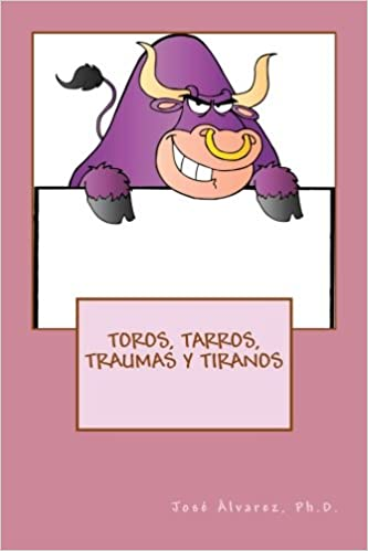Toros, Tarros, Traumas y Tiranos (Spanish Edition): Ph.D., José Álvarez: 9781542949101: Amazon.com: Books