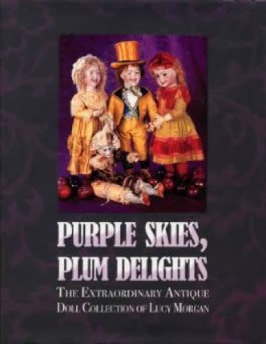 Purple Skies, Plum Delights: The Extraordinary Antique Doll Collection of Lucy Morgan