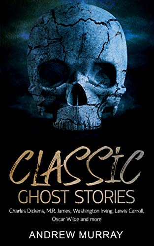 Classic Ghost Stories: By Charles Dickens, M.R. James, Washington Irving, Lewis Carroll, Oscar Wilde and more (Classic Kindle)