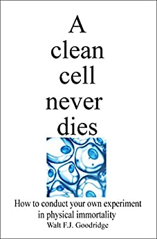 A Clean Cell Never Dies: How to Conduct Your Own Experiment in Physical Immortality by [Goodridge, Walt]