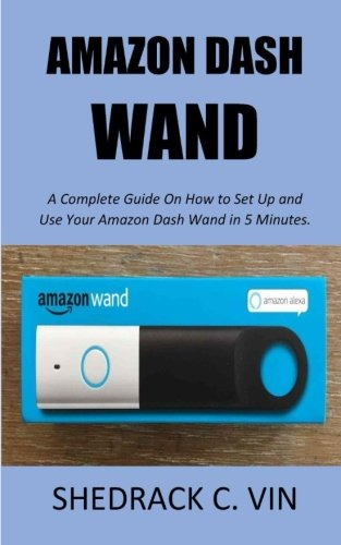Amazon Dash Wand: A Complete Guide On How to Set Up and Use Your Amazon Dash Wand in 5 Minutes