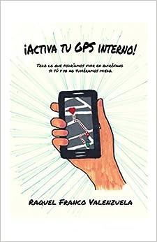 ¡activa Tu Gps Interno!: Todo Lo Que Podríamos Vivir En Quirófano Si Tú Y Yo No Tuviéramos Miedo. por Raquel Franco Valenzuela epub