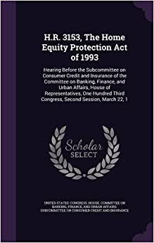 Book H.R. 3153, The Home Equity Protection Act of 1993: Hearing Before the Subcommittee on Consumer Credit and Insurance of the Committee on Banking, ... Third Congress, Second Session, March 22, 1