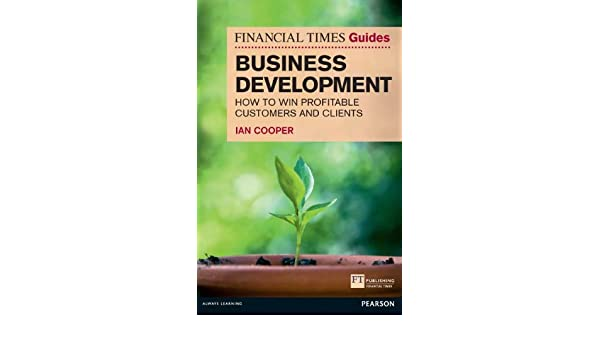 Financial Times Guide to Business Development: How to Win ...
