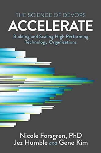 Accelerate: The Science of Lean Software and DevOps: Building and Scaling High Performing Technology Organizations by IT Revolution Press