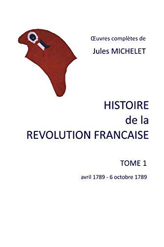 HISTOIRE DE LE REVOLUTION FRANCAISE: Tome 1   avril 1789 - 6 octobre 1789 (HISTOIRE DE LA REVOLUTION FRANCAISE) (French Edition) (Jules Michelet History Of The French Revolution)