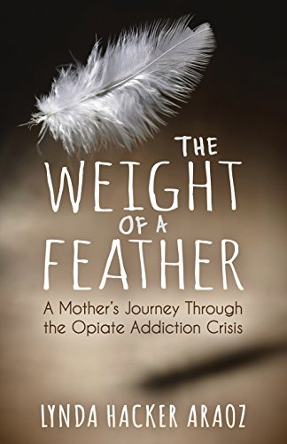 The Weight of a Feather: A Mother's Journey Through the Opiates Addiction Crisis