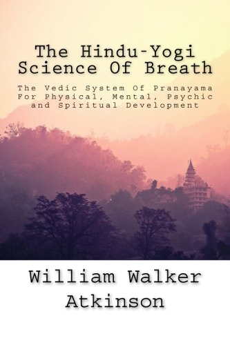 The Hindu-Yogi Science Of Breath: The Vedic System Of Pranayama For Physical, Mental, Psychic and Spiritual Development.