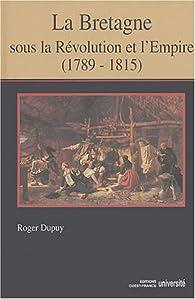 La Bretagne sous la Révolution et l'Empire (1789-1815) par Roger Dupuy