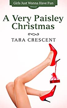 A Very Paisley Christmas (Romance Holiday Short) (Girls Just Wanna Have Fun Book 2) by [Crescent, Tara]