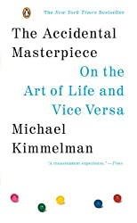 The Accidental Masterpiece: On the Art of Life and Vice Versa by Kimmelman Michael (2006-07-25) Paperback