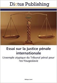 Essai sur la justice pénale internationale: L'exemple atypique du Tribunal pénal pour l'ex-Yougoslavie