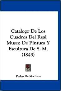 Catalogo De Los Cuadros Del Real Museo De Pintura Y