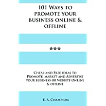 101 Ways to Promote Your Business Online & Offline: Cheap and Free Ideas to Promote, Market and Advertise your Small Business Online and Offline.