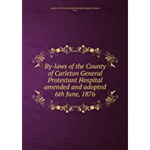 By-laws of the County of Carleton General Protestant Hospital amended and adopted 6th June, 1876. 13