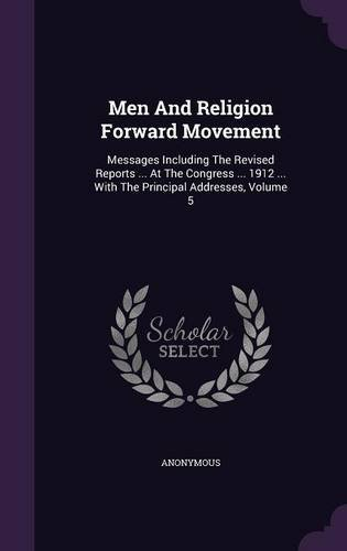 Men And Religion Forward Movement: Messages Including The Revised Reports ... At The Congress ... 1912 ... With The Principal Addresses, Volume 5 ebook