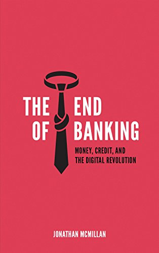 The End of Banking: Money, Credit, And the Digital Revolution by [McMillan, Jonathan]