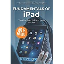 Fundamentals of iPad iOS 12 Edition: The Illustrated Guide to using Your iPad