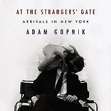 At the Strangers' Gate Audiobook by Adam Gopnik Narrated by Adam Gopnik
