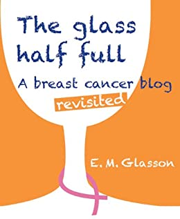 The Glass Half Full; A breast cancer blog revisited. by [Glasson, Elizabeth]