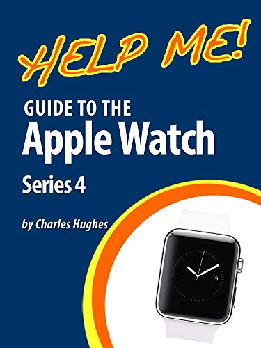 (Help Me! Guide to the Apple Watch Series 4: Step-by-Step User Guide for Apple's Fourth Generation Smartwatch)