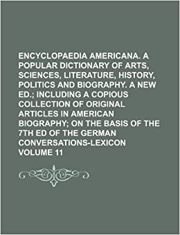 Encyclopaedia Americana. A popular dictionary of arts, sciences, literature, history, politics and biography. A new ed. Volume 11 ;including a ... the basis of the 7th ed of the German Convers