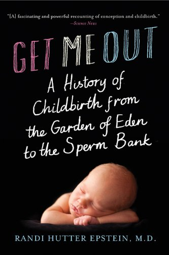 Get Me Out  A History Of Childbirth From The Garden Of Eden To The Sperm Bank  English Edition