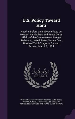 U.S. Policy Toward Haiti: Hearing Before the Subcommittee on Western Hemisphere and Peace Corps Affairs of the Committee on Foreign Relations, United ... Third Congress, Second Session, March 8, 1994