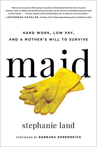 Maid: Hard Work, Low Pay, and a Mother's Will to Survive - Stephanie Land