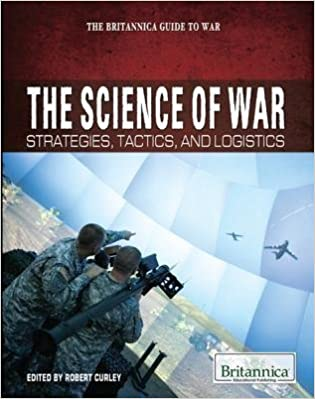 The Science of War: Strategies, Tactics, and Logistics (Britannica Guide to War (Rosen Educational Publishing))