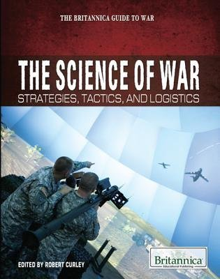 Download The Science of War: Strategies, Tactics, and Logistics (Britannica Guide to War (Rosen Educational Publishing)) pdf epub
