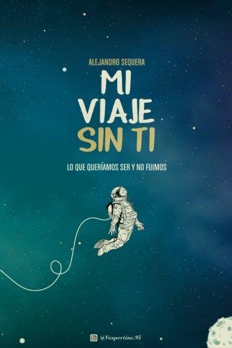 Mi Viaje Sin Ti: Lo Que Queriamos Ser Y No Fuimos (Spanish Edition) [Alejandro Sequera] (Tapa Blanda)