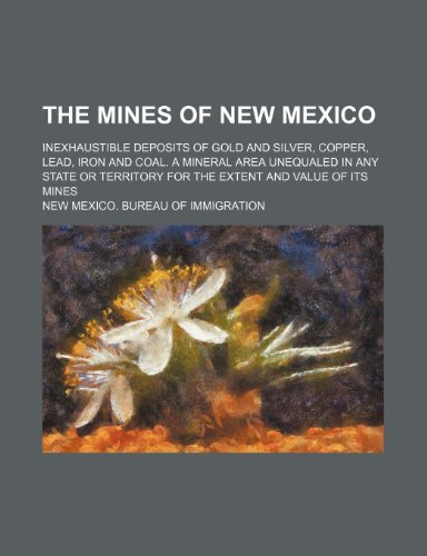 Silver Bureau Gold (The Mines of New Mexico; Inexhaustible Deposits of Gold and Silver, Copper, Lead, Iron and Coal. a Mineral Area Unequaled in Any State or Territory Fo)