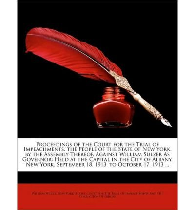 Proceedings of the Court for the Trial of Impeachments. the People of the State of New York, by the Assembly Thereof, Against William Sulzer as Governor: Held at the Capital in the City of Albany, New York, September 18, 1913, to October 17, 1913 ... (Paperback) - Common pdf epub