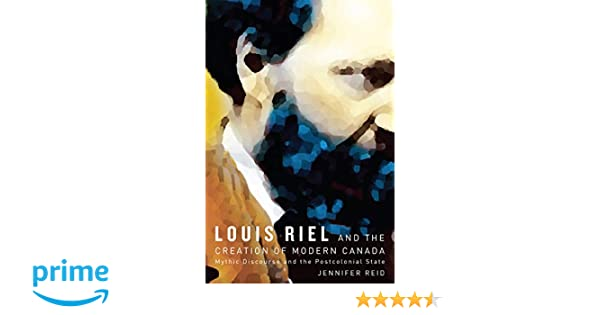 Louis Riel and the Creation of Modern Canada: Mythic Discourse and the Postcolonial State
