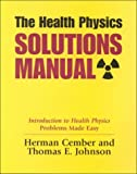 The Health Physics Solutions Manual : Introduction to Health Physics Problems Made Easy, Cember, Herman and Johnson, Thomas E., 0962596361